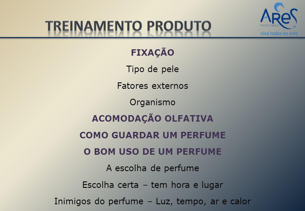FIXAÇÃO Tipo de pele Fatores externos Organismo ACOMODAÇÃO OLFATIVA COMO GUARDAR UM PERFUME O BOM USO DE UM PERFUME A escolha de perfume Escolha certa – tem hora e lugar Inimigos do perfume – Luz, tempo, ar e calor