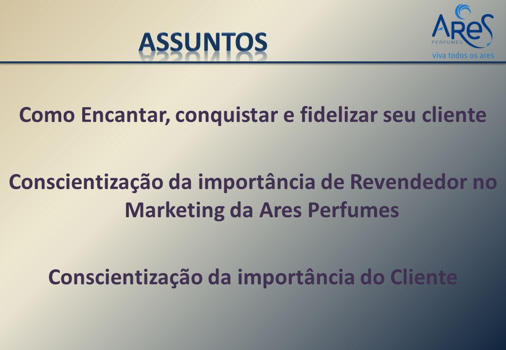 Como Encantar, conquistar e fidelizar seu cliente Conscientização da importância de Revendedor no Marketing da Ares Perfumes Conscientização da importância do Cliente