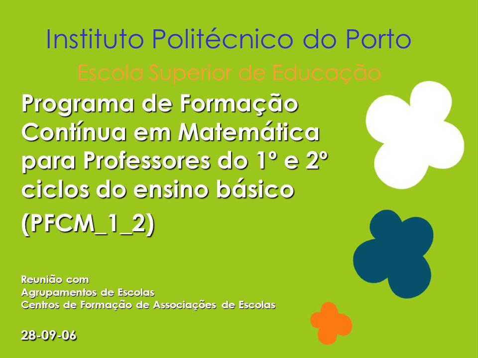 Programa de Formação Contínua em Matemática para Professores do 1º e 2º ciclos do ensino básico (PFCM_1_2) Reunião com Agrupamentos de Escolas Centros de Formação de Associações de Escolas 28-09-06 Instituto Politécnico do Porto Escola Superior de Educação