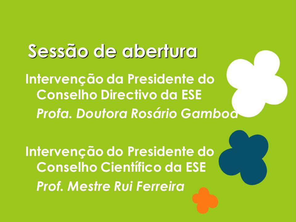 Sessão de abertura Intervenção da Presidente do Conselho Directivo da ESE Profa. Doutora Rosário Gamboa Intervenção do Presidente do Conselho Científi