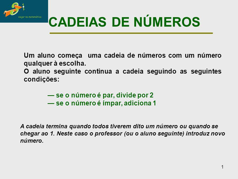 1 CADEIAS DE NÚMEROS Um aluno começa uma cadeia de números com um número qualquer à escolha. O aluno seguinte continua a cadeia seguindo as seguintes