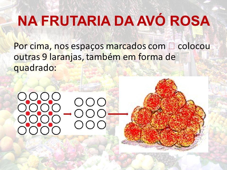 NA FRUTARIA DA AVÓ ROSA Por cima, nos espaços marcados com  colocou outras 9 laranjas, também em forma de quadrado: