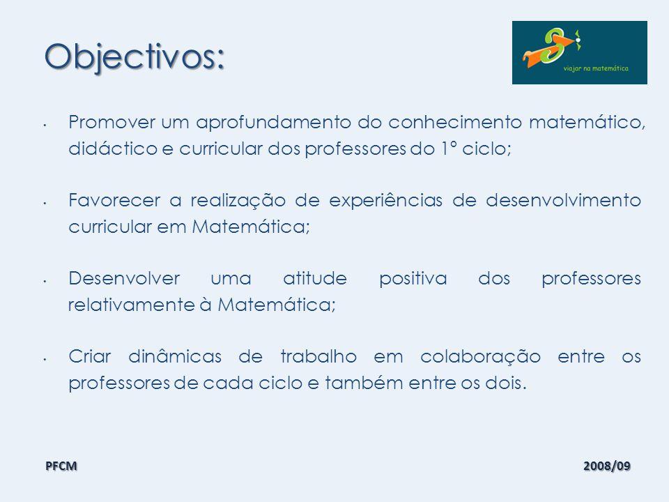 Objectivos: Promover um aprofundamento do conhecimento matemático, didáctico e curricular dos professores do 1º ciclo envolvidos, tendo em conta as actuais orientações curriculares neste domínio; Favorecer a realização de experiências de desenvolvimento curricular em Matemática, que contemplem a planificação de aulas, a sua condução e reflexão por parte dos professores envolvidos; Desenvolver uma atitude positiva dos professores relativamente à Matemática, promovendo a autoconfiança nas suas capacidades como professores de Matemática, que inclua a criação de expectativas elevadas acerca do que os seus alunos podem aprender em Matemática; Criar dinâmicas de trabalho em colaboração entre os professores de cada ciclo e também entre os dois ciclos com vista a um investimento continuado no ensino da Matemática ao nível do grupo de professores da escola/agrupamento, com a identificação de um professor dinamizador da Matemática que promova um desenvolvimento curricular nesta área.