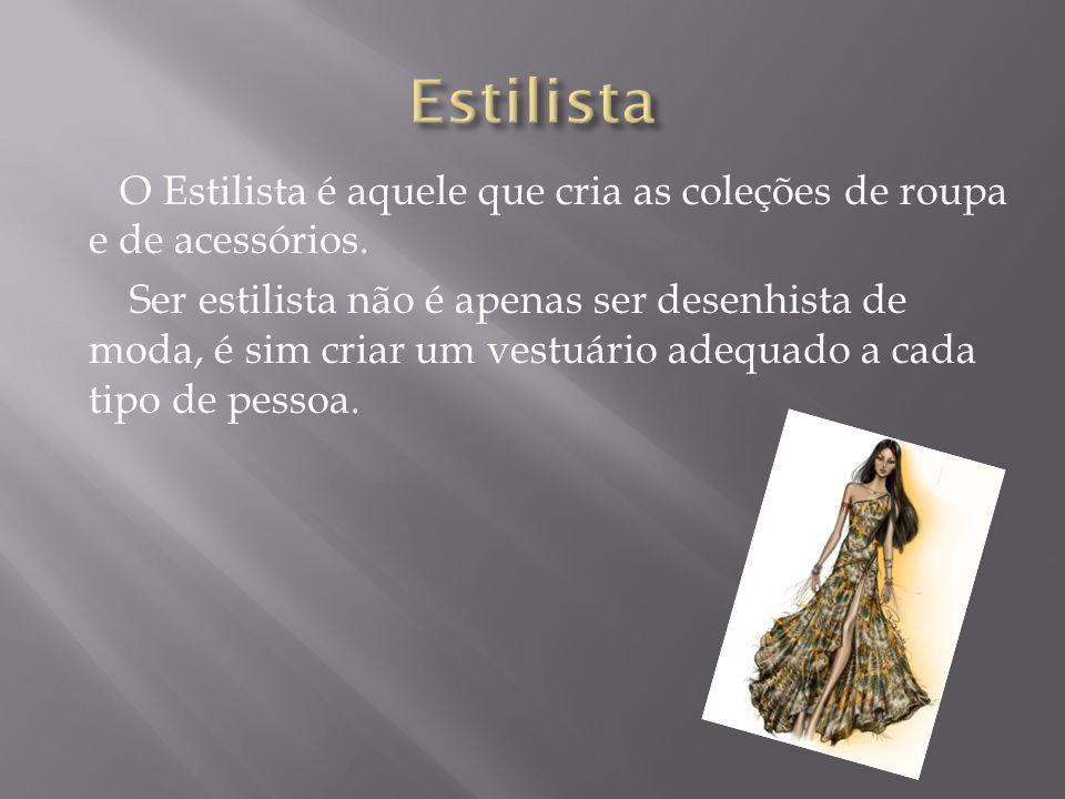 O Estilista é aquele que cria as coleções de roupa e de acessórios. Ser estilista não é apenas ser desenhista de moda, é sim criar um vestuário adequa