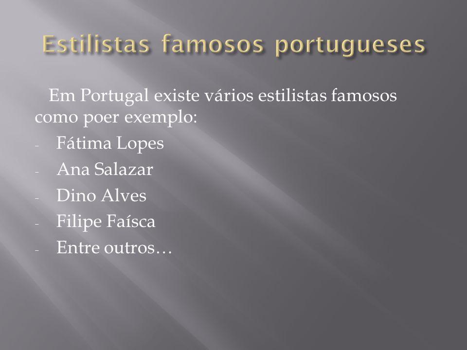 Em Portugal existe vários estilistas famosos como poer exemplo: - Fátima Lopes - Ana Salazar - Dino Alves - Filipe Faísca - Entre outros…