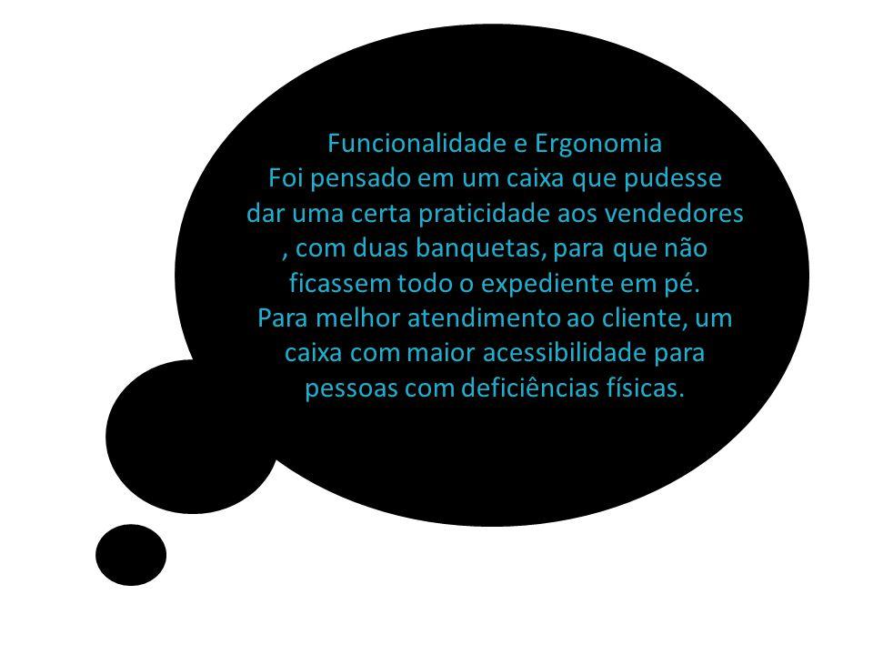 Funcionalidade e Ergonomia Foi pensado em um caixa que pudesse dar uma certa praticidade aos vendedores, com duas banquetas, para que não ficassem tod