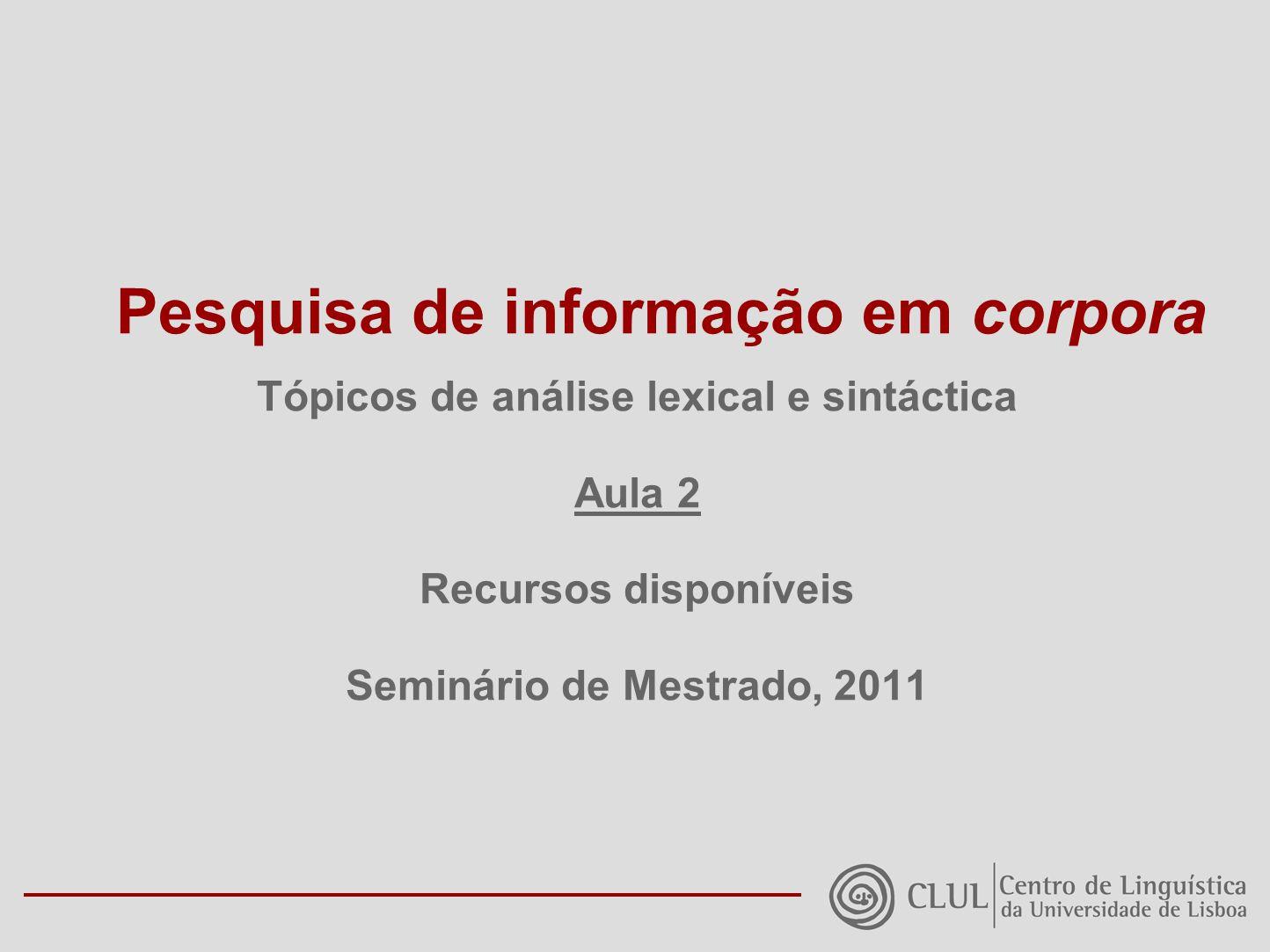 Pesquisa de informação em corpora Tópicos de análise lexical e sintáctica Aula 2 Recursos disponíveis Seminário de Mestrado, 2011