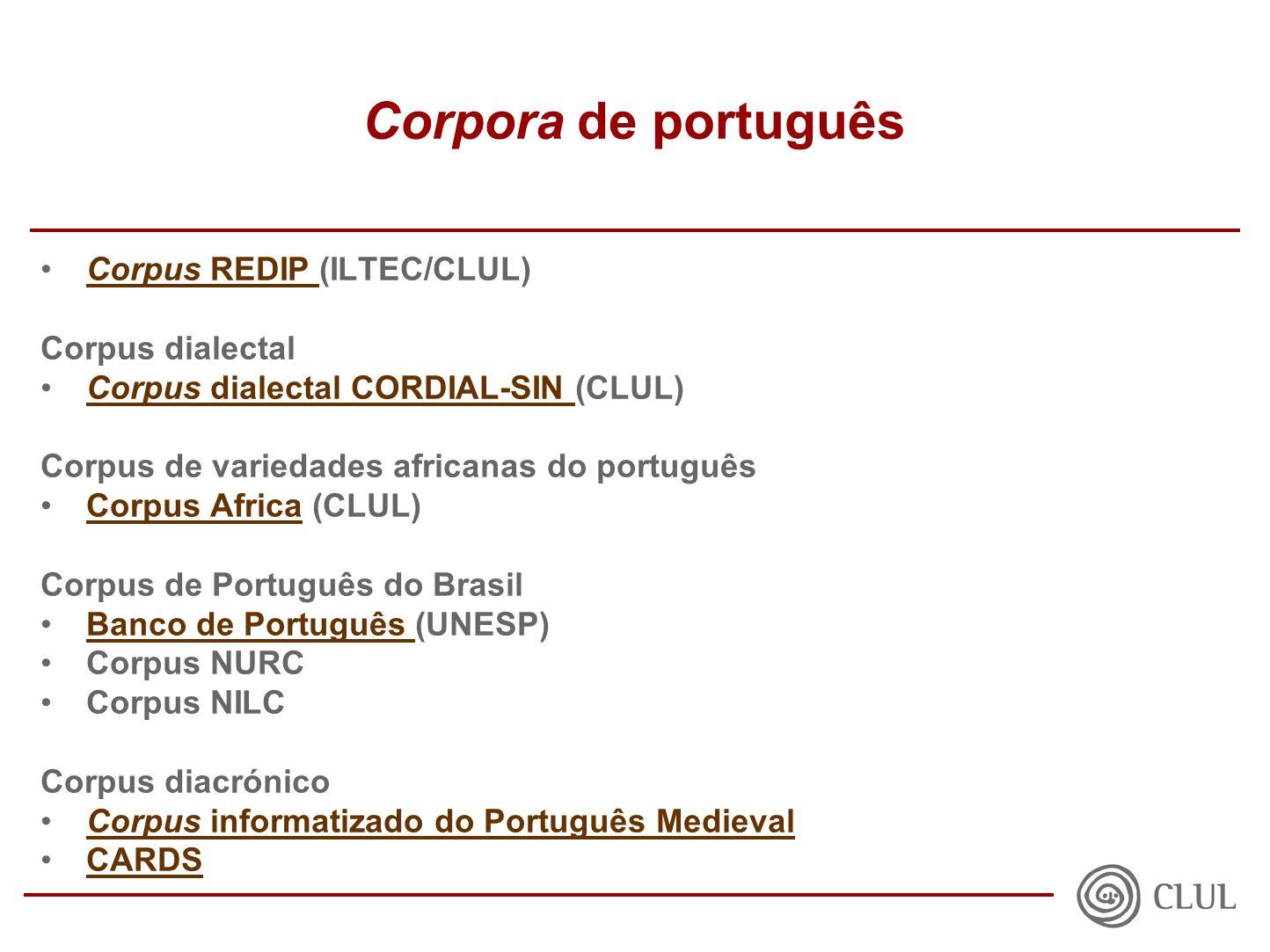 Corpora de português Corpus REDIP (ILTEC/CLUL)Corpus REDIP Corpus dialectal Corpus dialectal CORDIAL-SIN (CLUL)Corpus dialectal CORDIAL-SIN Corpus de