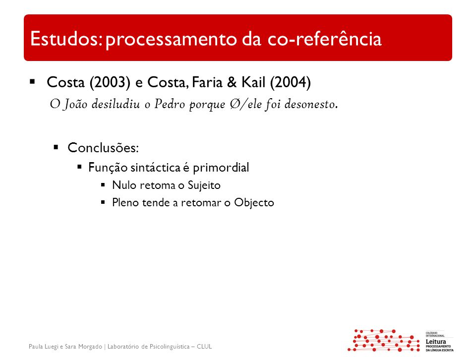 Paula Luegi e Sara Morgado | Laboratório de Psicolinguística – CLUL Estudos: processamento da co-referência  Costa (2003) e Costa, Faria & Kail (2004) O João desiludiu o Pedro porque Ø/ele foi desonesto.