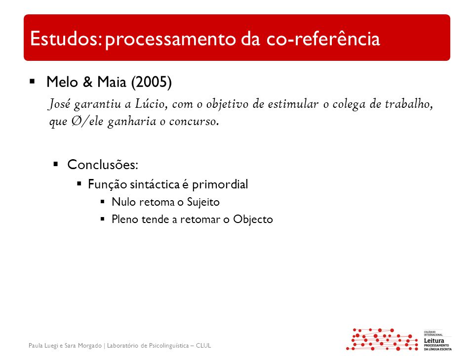 Paula Luegi e Sara Morgado | Laboratório de Psicolinguística – CLUL Estudos: processamento da co-referência  Melo & Maia (2005) José garantiu a Lúcio, com o objetivo de estimular o colega de trabalho, que Ø/ele ganharia o concurso.