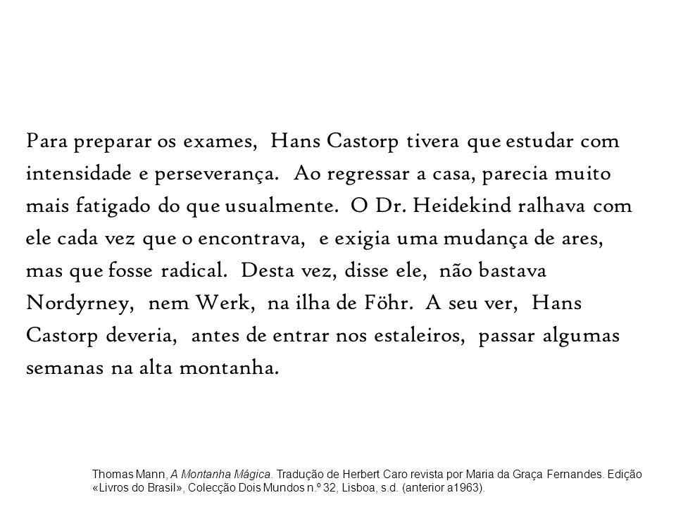 Para preparar os exames, Hans Castorp tivera que estudar com intensidade e perseverança. Ao regressar a casa, parecia muito mais fatigado do que usual