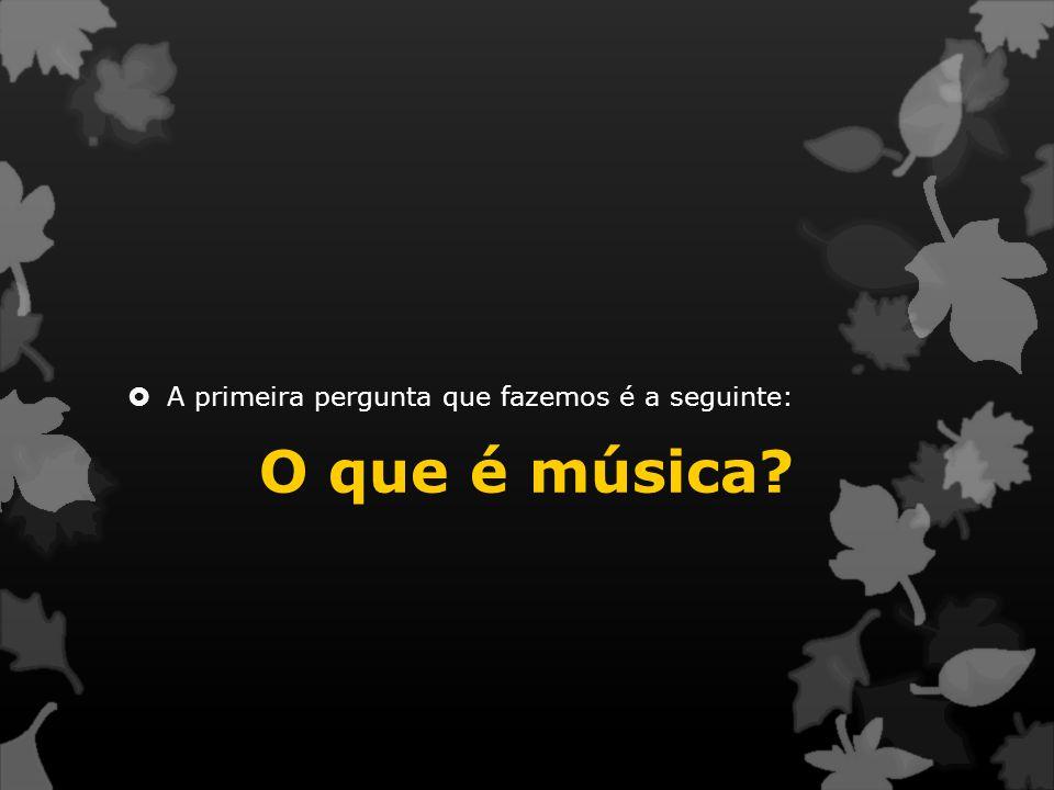  A primeira pergunta que fazemos é a seguinte: O que é música?