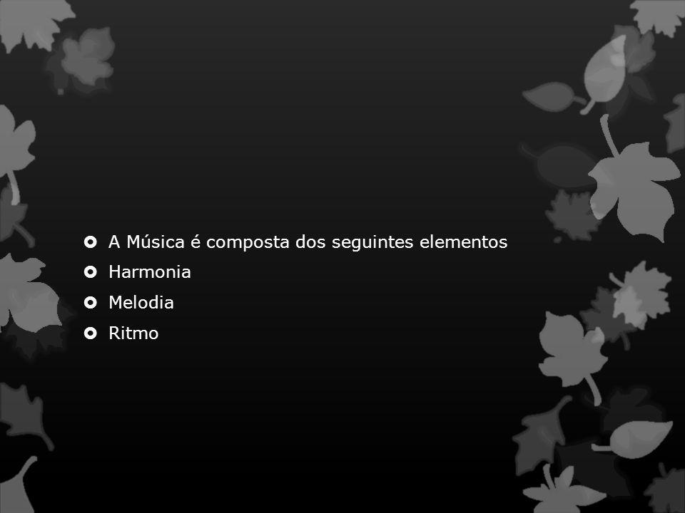  A Música é composta dos seguintes elementos  Harmonia  Melodia  Ritmo