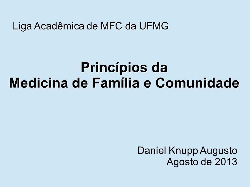 Princípios da Medicina de Família e Comunidade Daniel Knupp Augusto Agosto de 2013 Liga Acadêmica de MFC da UFMG
