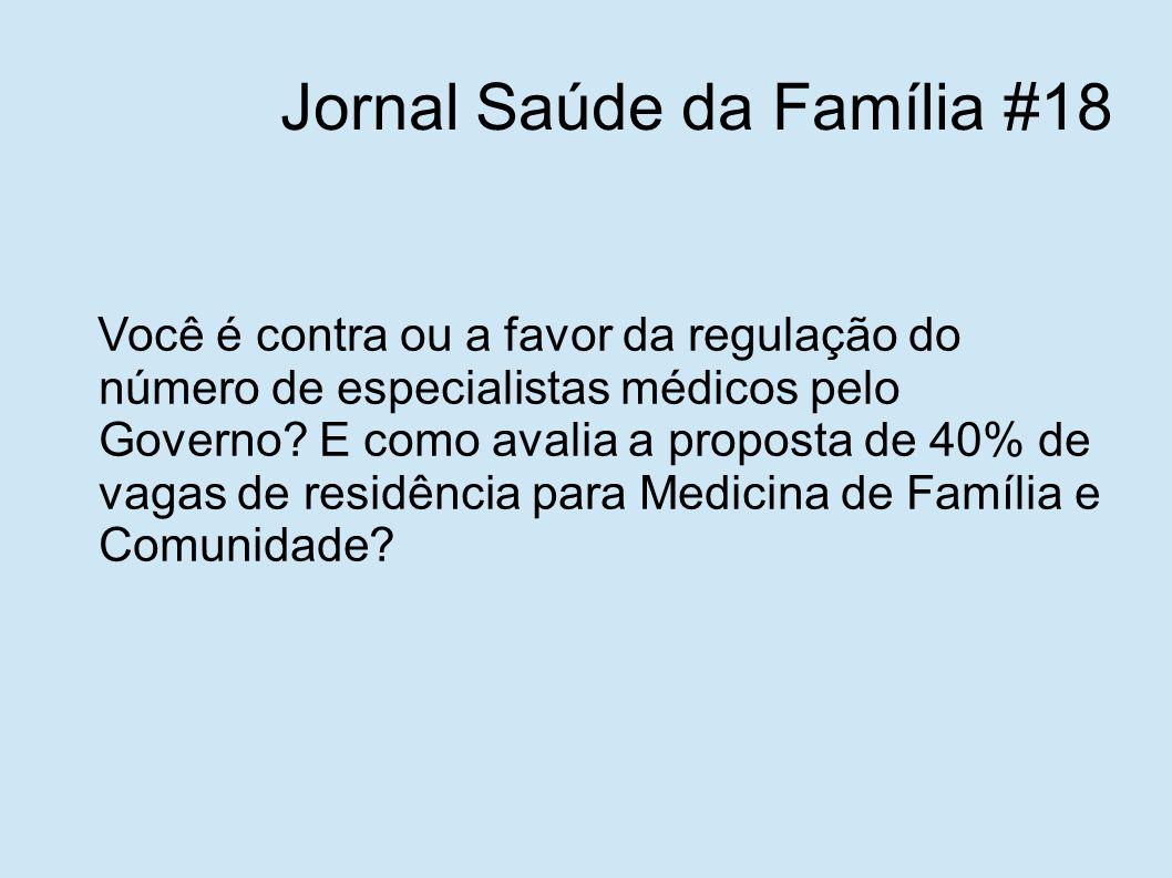Jornal Saúde da Família #18 Você é contra ou a favor da regulação do número de especialistas médicos pelo Governo? E como avalia a proposta de 40% de