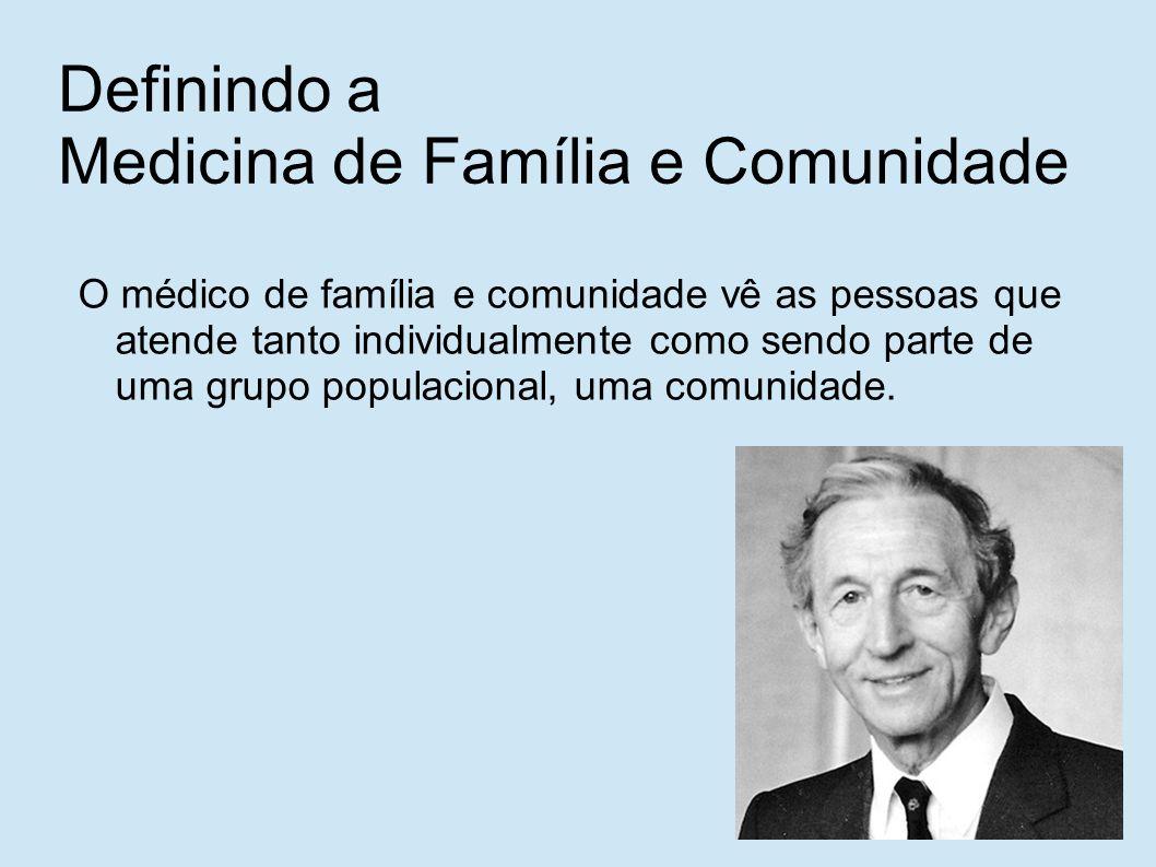 Definindo a Medicina de Família e Comunidade O médico de família e comunidade vê as pessoas que atende tanto individualmente como sendo parte de uma grupo populacional, uma comunidade.
