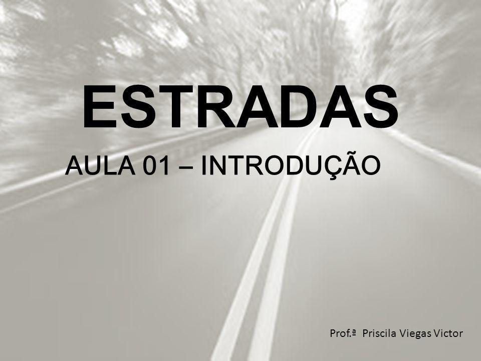 ESTRADAS Prof.ª Priscila Viegas Victor AULA 01 – INTRODUÇÃO