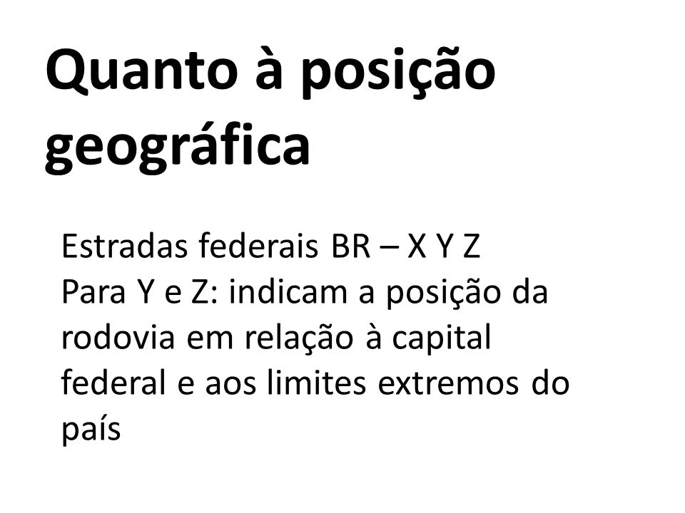 Estradas federais BR – X Y Z Para Y e Z: indicam a posição da rodovia em relação à capital federal e aos limites extremos do país Quanto à posição geo