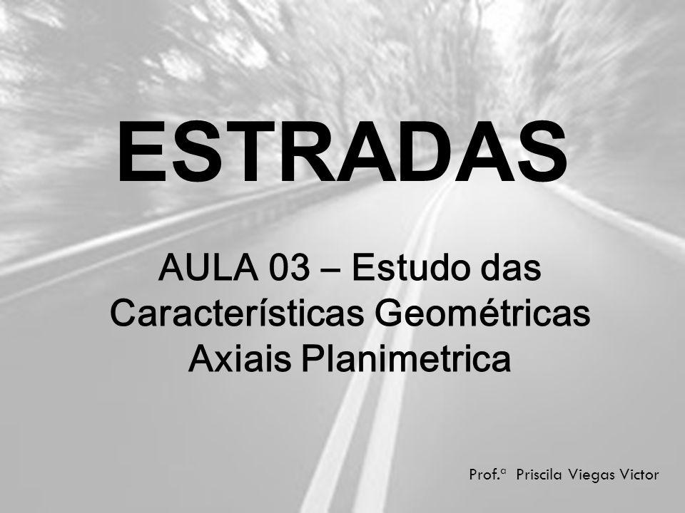 ESTRADAS Prof.ª Priscila Viegas Victor AULA 03 – Estudo das Características Geométricas Axiais Planimetrica