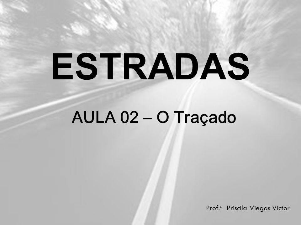 ESTRADAS Prof.ª Priscila Viegas Victor AULA 02 – O Traçado