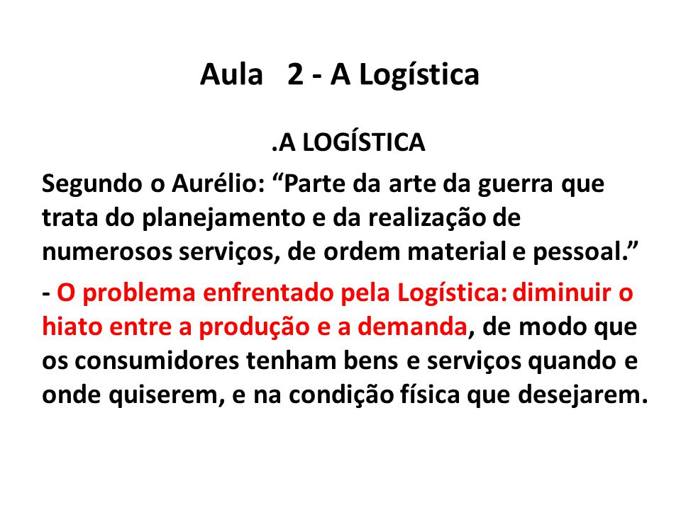"""Aula 2 - A Logística.A LOGÍSTICA Segundo o Aurélio: """"Parte da arte da guerra que trata do planejamento e da realização de numerosos serviços, de ordem"""
