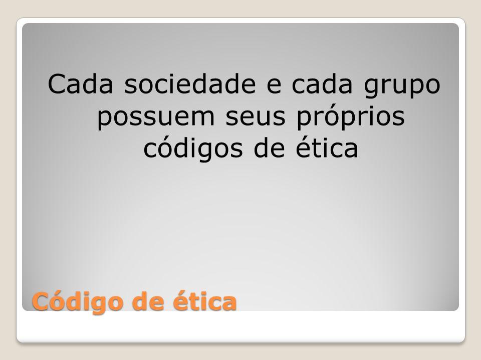 Cada sociedade e cada grupo possuem seus próprios códigos de ética