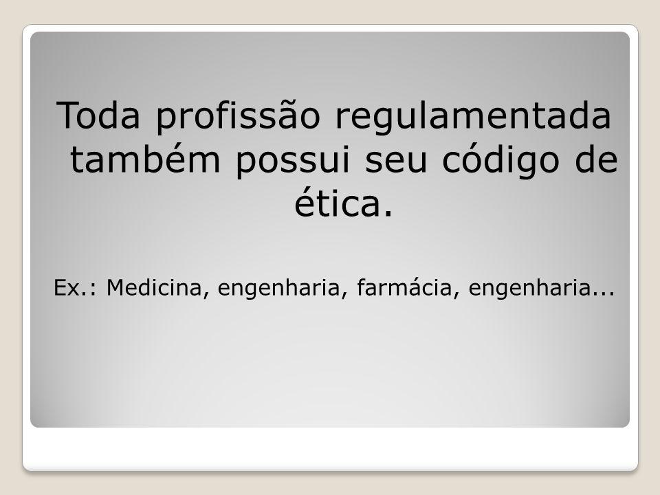 Toda profissão regulamentada também possui seu código de ética. Ex.: Medicina, engenharia, farmácia, engenharia...