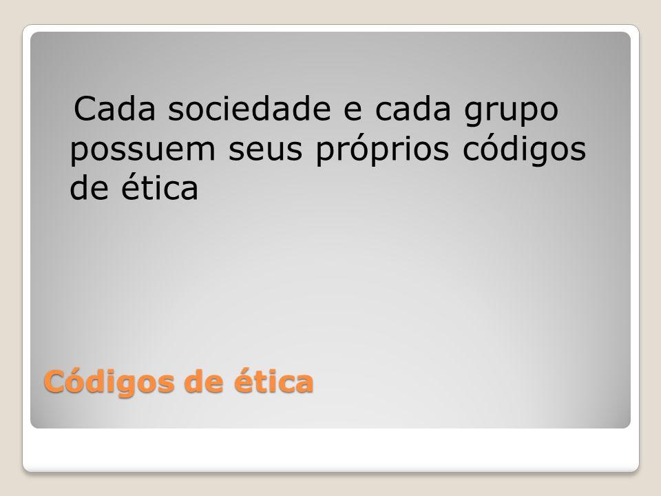 Códigos de ética Códigos de ética Cada sociedade e cada grupo possuem seus próprios códigos de ética