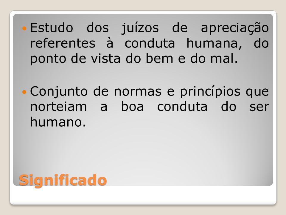 Significado Estudo dos juízos de apreciação referentes à conduta humana, do ponto de vista do bem e do mal.