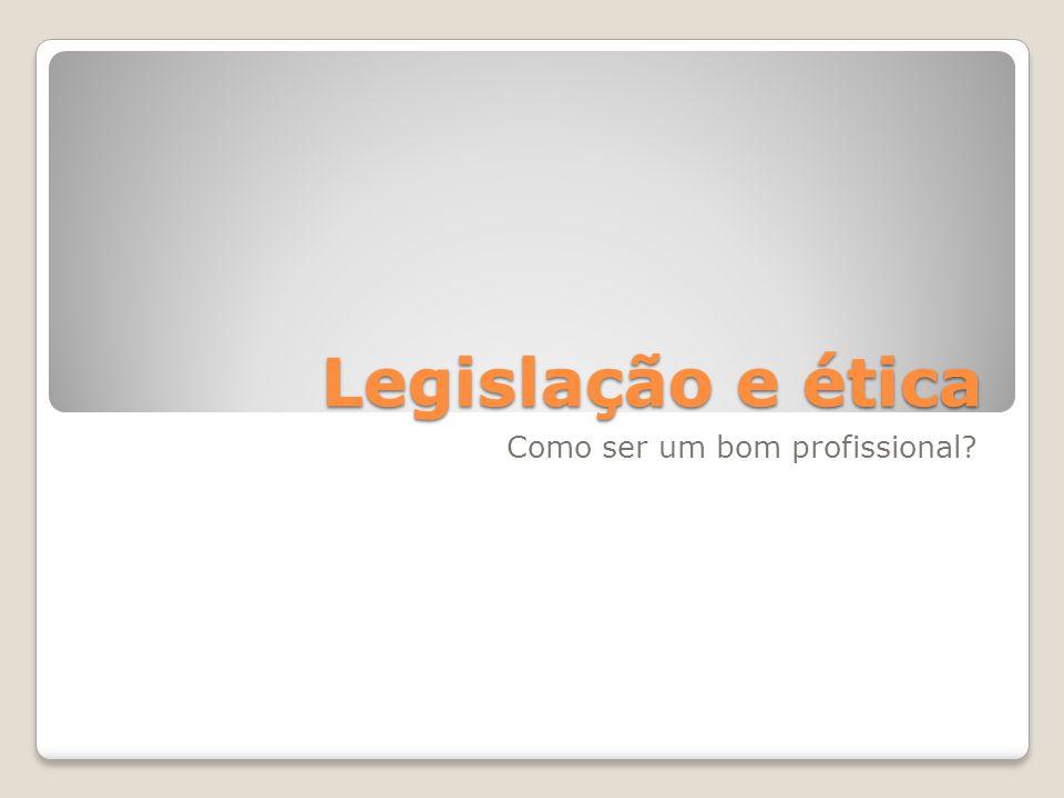 Legislação e ética Como ser um bom profissional
