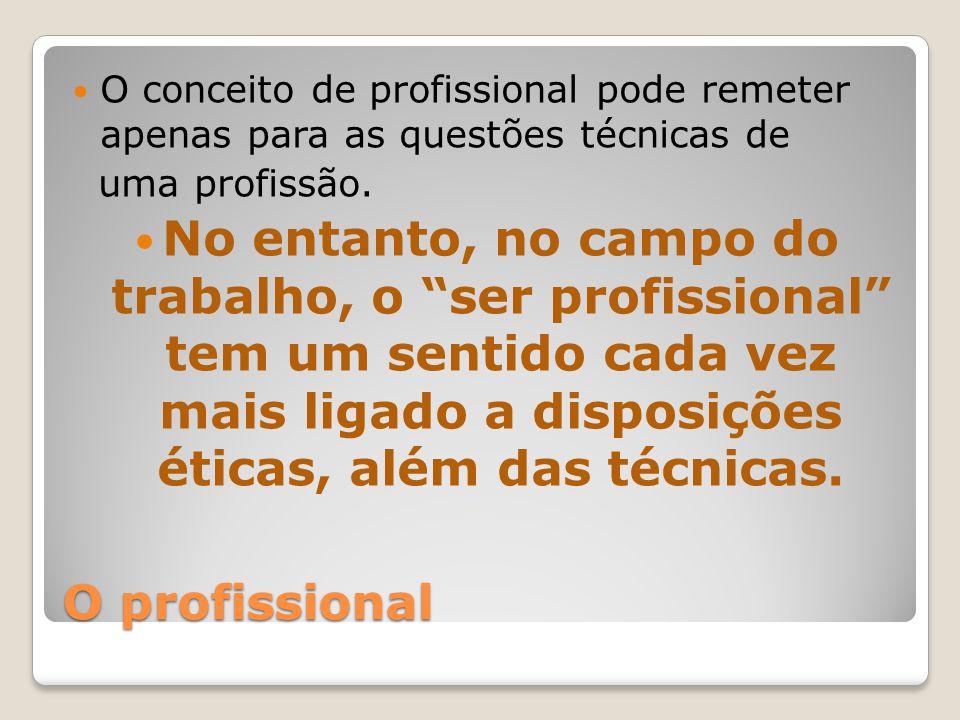 O profissional O conceito de profissional pode remeter apenas para as questões técnicas de uma profissão.