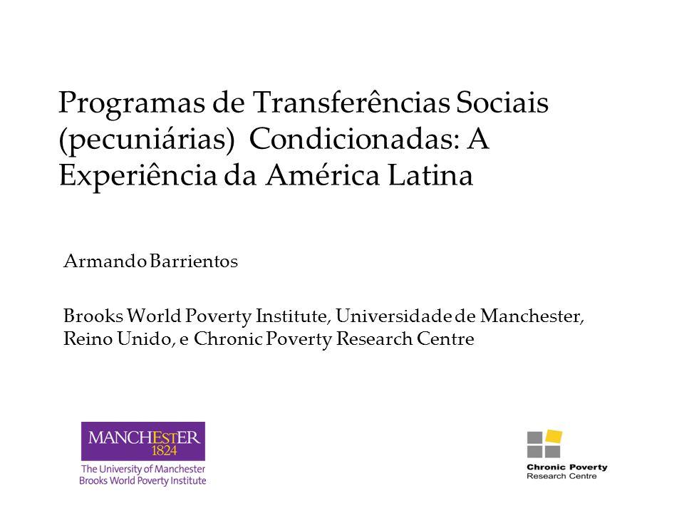 Programas de Transferências Sociais (pecuniárias) Condicionadas: A Experiência da América Latina Armando Barrientos Brooks World Poverty Institute, Universidade de Manchester, Reino Unido, e Chronic Poverty Research Centre
