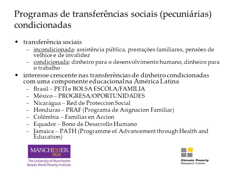 Programas de transferências sociais (pecuniárias) condicionadas transferência sociais –incondicionada: assistência pública, prestações familiares, pensões de velhice e de invalidez –condicionada: dinheiro para o desenvolvimento humano, dinheiro para o trabalho interesse crescente nas transferências de dinheiro condicionadas com uma componente educacional na América Latina –Brasil – PETI e BOLSA ESCOLA/FAMILIA –México – PROGRESA/OPORTUNIDADES –Nicarágua – Red de Proteccion Social –Honduras – PRAF (Programa de Asignacion Familiar) –Colômbia – Familias en Accion –Equador – Bono de Desarrollo Humano –Jamaica – PATH (Programme of Advancement through Health and Education)