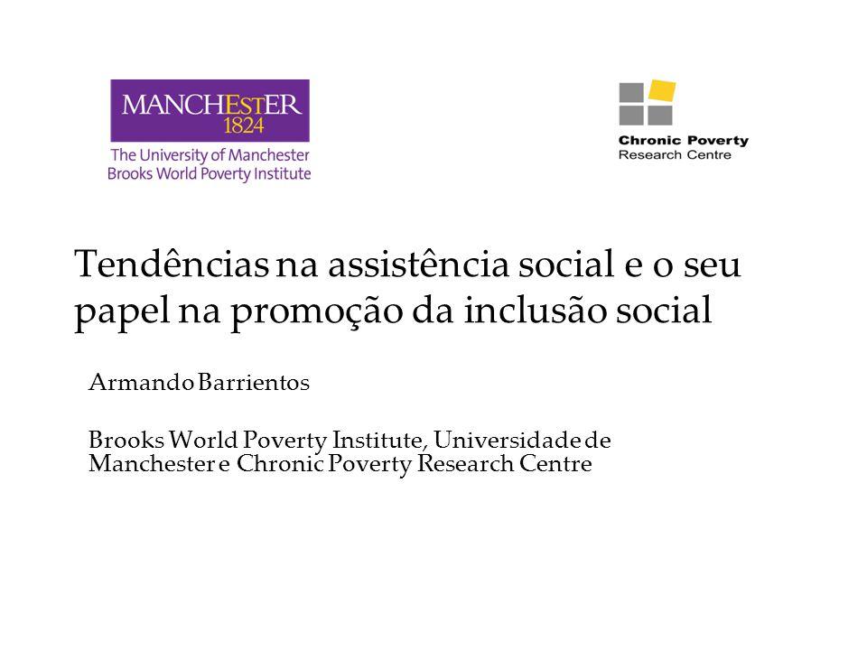 Tendências na assistência social e o seu papel na promoção da inclusão social Armando Barrientos Brooks World Poverty Institute, Universidade de Manchester e Chronic Poverty Research Centre