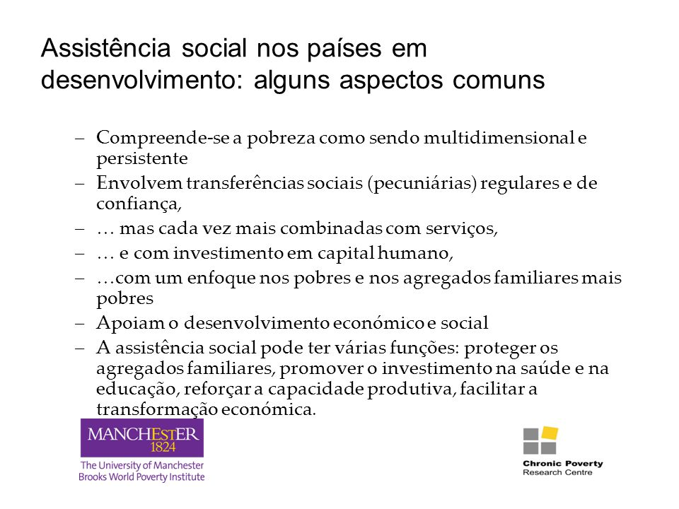 Financiamento A despesa pública com a assistência social varia imenso consoante os países, mais de 2% do PIB na África do Sul e uma fracção de 1% nos países de baixo rendimento na América Latina É necessário prestar atenção à combinação de financiamentos: despesa pública; apoio de doadores; financiamento do sector privado, da comunidade e de ONGs; financiamento dos agregados familiares Financiamento através dos impostos: a limitação é o financiamento a médio e longo prazo no contexto de intensificação dos programas Apoio de doadores: o termo estrutura de apoio é 'demasiado pequeno' para os programas de protecção social – apoio orçamental.