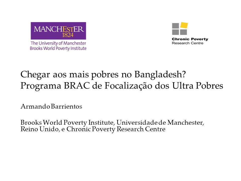 Chegar aos mais pobres no Bangladesh? Programa BRAC de Focalização dos Ultra Pobres Armando Barrientos Brooks World Poverty Institute, Universidade de