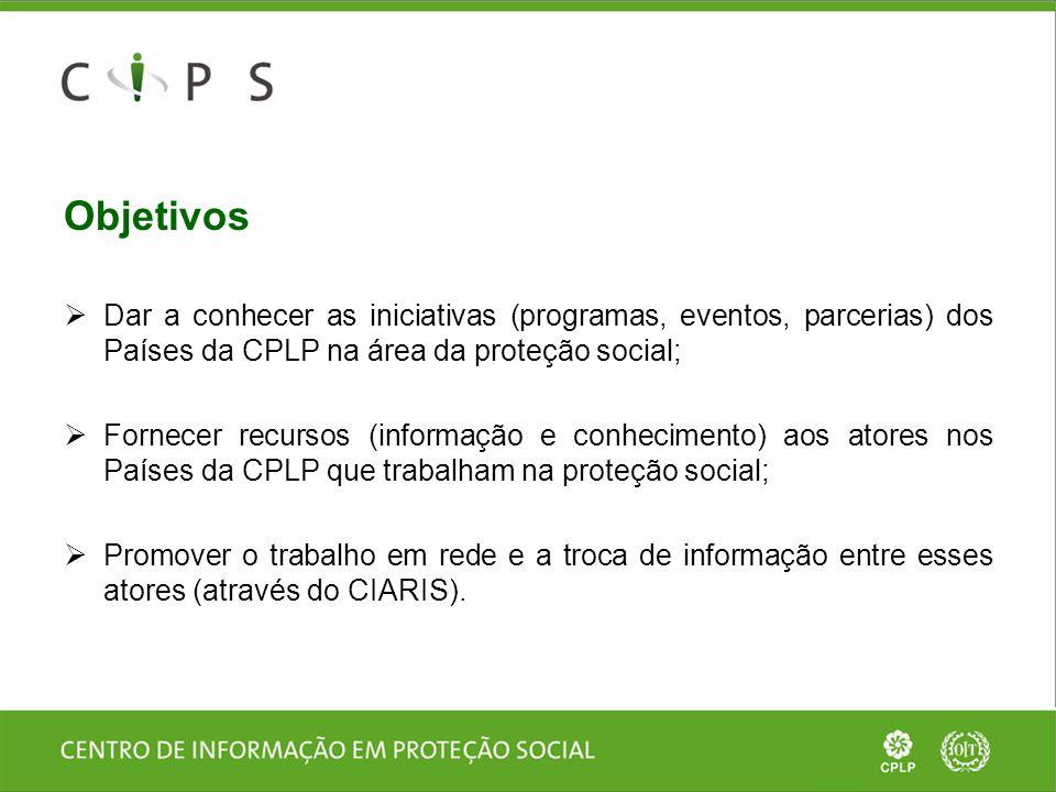 Objetivos  Dar a conhecer as iniciativas (programas, eventos, parcerias) dos Países da CPLP na área da proteção social;  Fornecer recursos (informaç