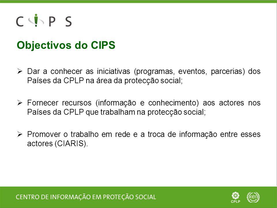 Objectivos do CIPS  Dar a conhecer as iniciativas (programas, eventos, parcerias) dos Países da CPLP na área da protecção social;  Fornecer recursos