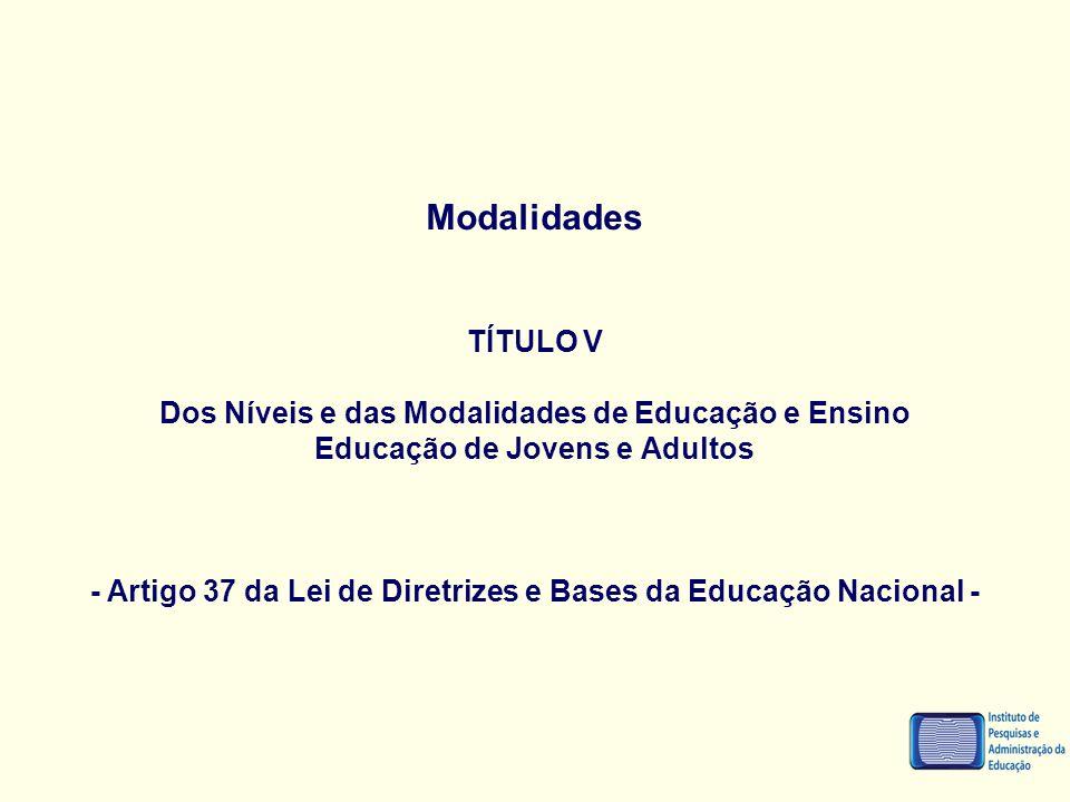 Modalidades TÍTULO V Dos Níveis e das Modalidades de Educação e Ensino Educação de Jovens e Adultos - Artigo 37 da Lei de Diretrizes e Bases da Educaç