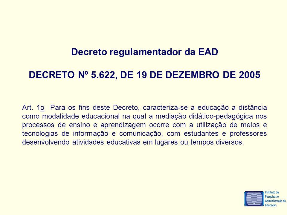Decreto regulamentador da EAD DECRETO Nº 5.622, DE 19 DE DEZEMBRO DE 2005 Art. 1o Para os fins deste Decreto, caracteriza-se a educação a distância co