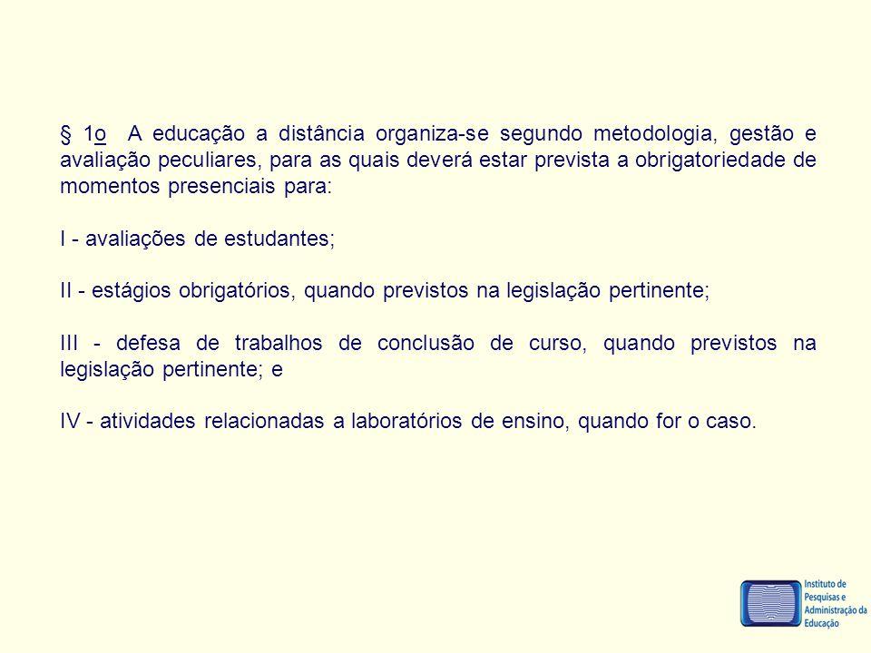 § 1o A educação a distância organiza-se segundo metodologia, gestão e avaliação peculiares, para as quais deverá estar prevista a obrigatoriedade de m