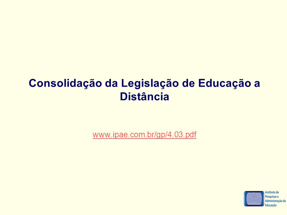 Consolidação da Legislação de Educação a Distância www.ipae.com.br/gp/4.03.pdf