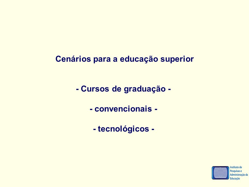 Cenários para a educação superior - Cursos de graduação - - convencionais - - tecnológicos -
