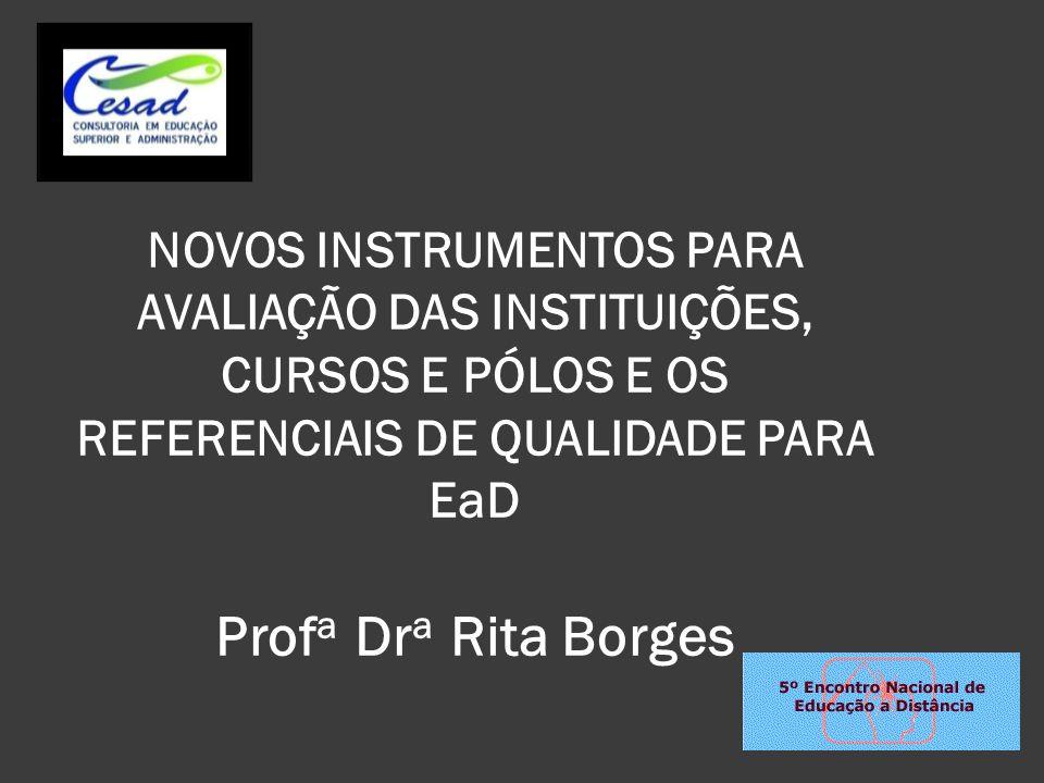 NOVOS INSTRUMENTOS PARA AVALIAÇÃO DAS INSTITUIÇÕES, CURSOS E PÓLOS E OS REFERENCIAIS DE QUALIDADE PARA EaD Prof a Dr a Rita Borges