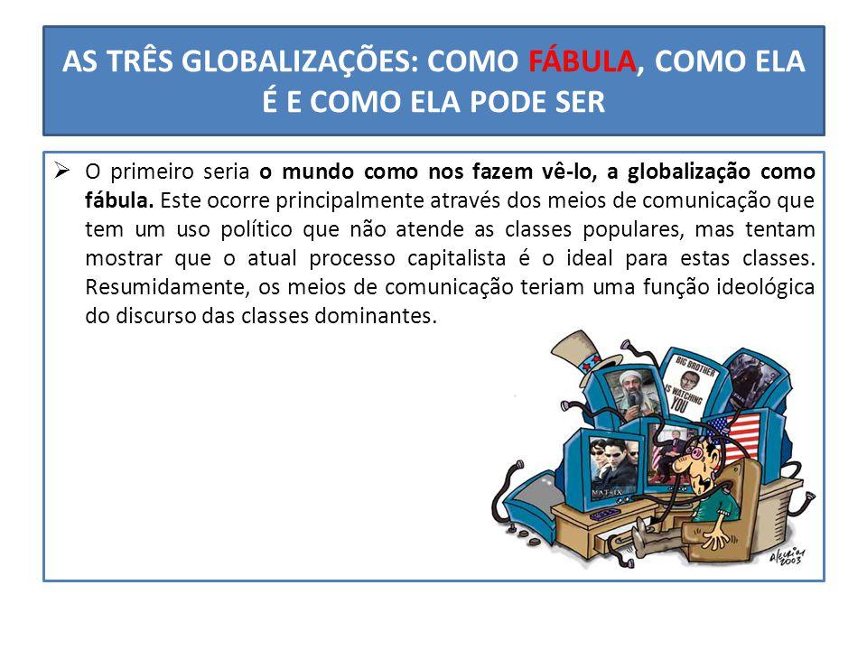 AS TRÊS GLOBALIZAÇÕES: COMO FÁBULA, COMO ELA É E COMO ELA PODE SER  O primeiro seria o mundo como nos fazem vê-lo, a globalização como fábula. Este o