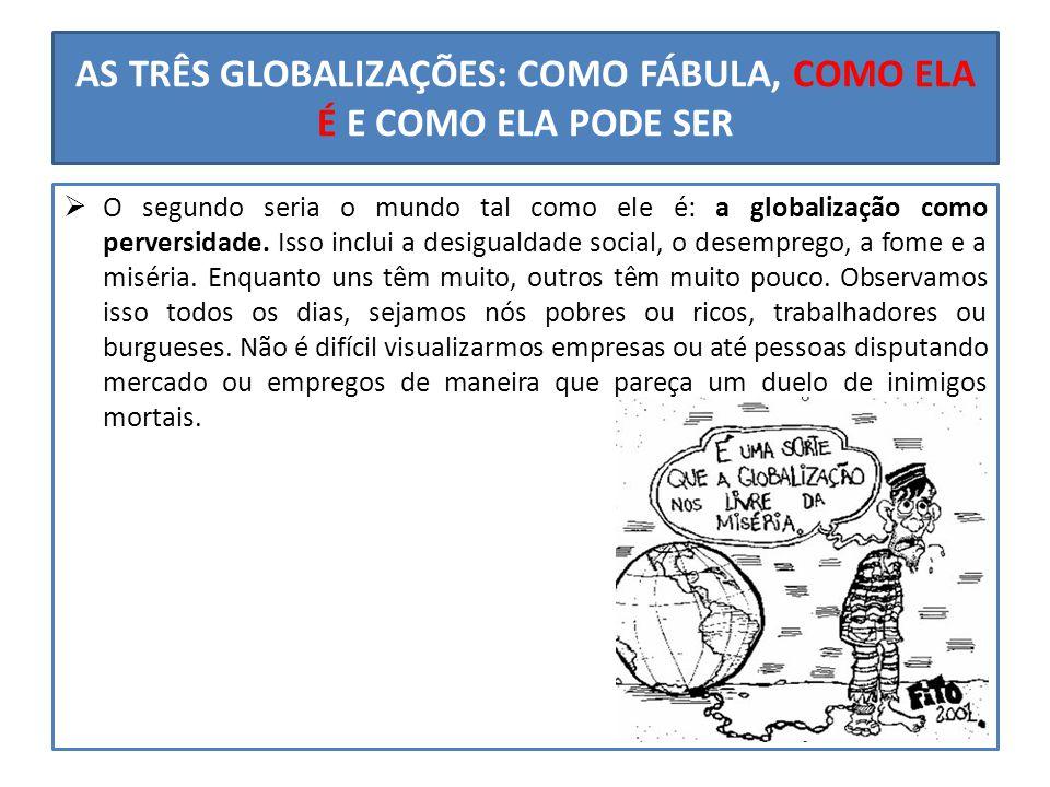 AS TRÊS GLOBALIZAÇÕES: COMO FÁBULA, COMO ELA É E COMO ELA PODE SER  O segundo seria o mundo tal como ele é: a globalização como perversidade. Isso in