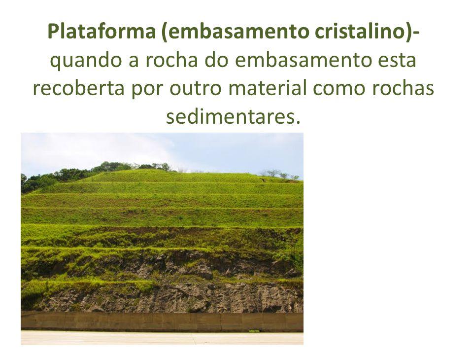 Plataforma (embasamento cristalino)- quando a rocha do embasamento esta recoberta por outro material como rochas sedimentares.
