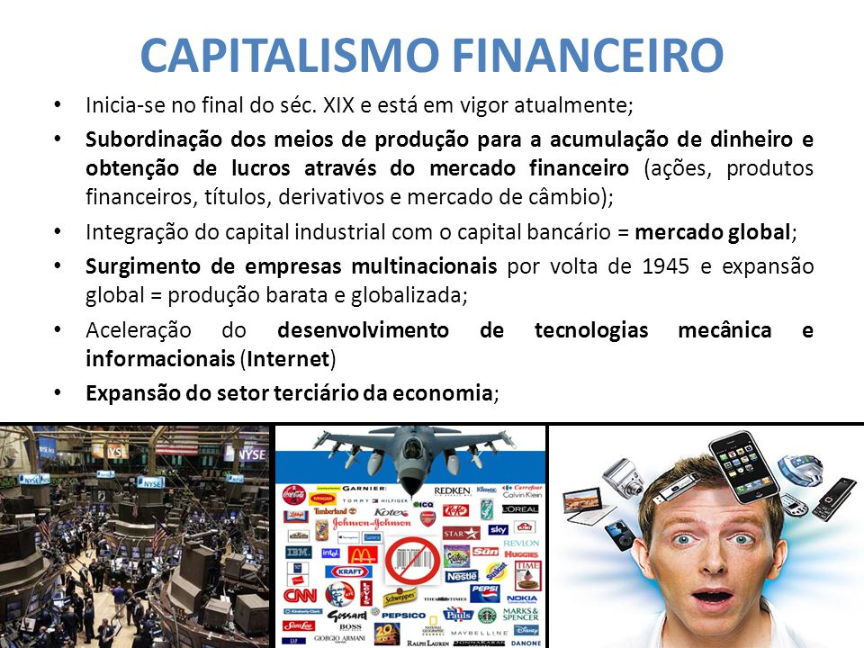 CAPITALISMO FINANCEIRO Inicia-se no final do séc. XIX e está em vigor atualmente; Subordinação dos meios de produção para a acumulação de dinheiro e o