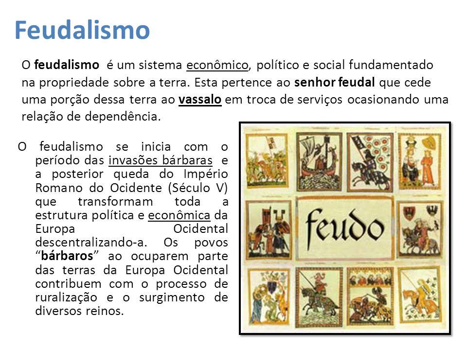 Feudalismo O feudalismo se inicia com o período das invasões bárbaras e a posterior queda do Império Romano do Ocidente (Século V) que transformam tod