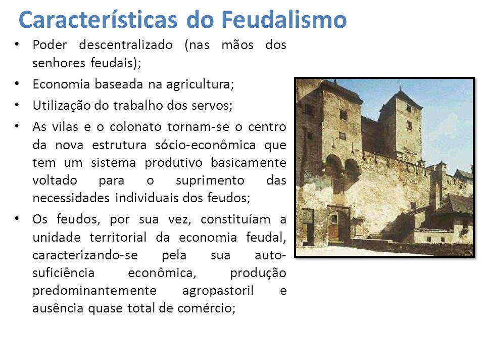 Características do Feudalismo Poder descentralizado (nas mãos dos senhores feudais); Economia baseada na agricultura; Utilização do trabalho dos servos; As vilas e o colonato tornam-se o centro da nova estrutura sócio-econômica que tem um sistema produtivo basicamente voltado para o suprimento das necessidades individuais dos feudos; Os feudos, por sua vez, constituíam a unidade territorial da economia feudal, caracterizando-se pela sua auto- suficiência econômica, produção predominantemente agropastoril e ausência quase total de comércio;